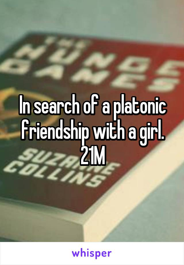 In search of a platonic friendship with a girl. 21M