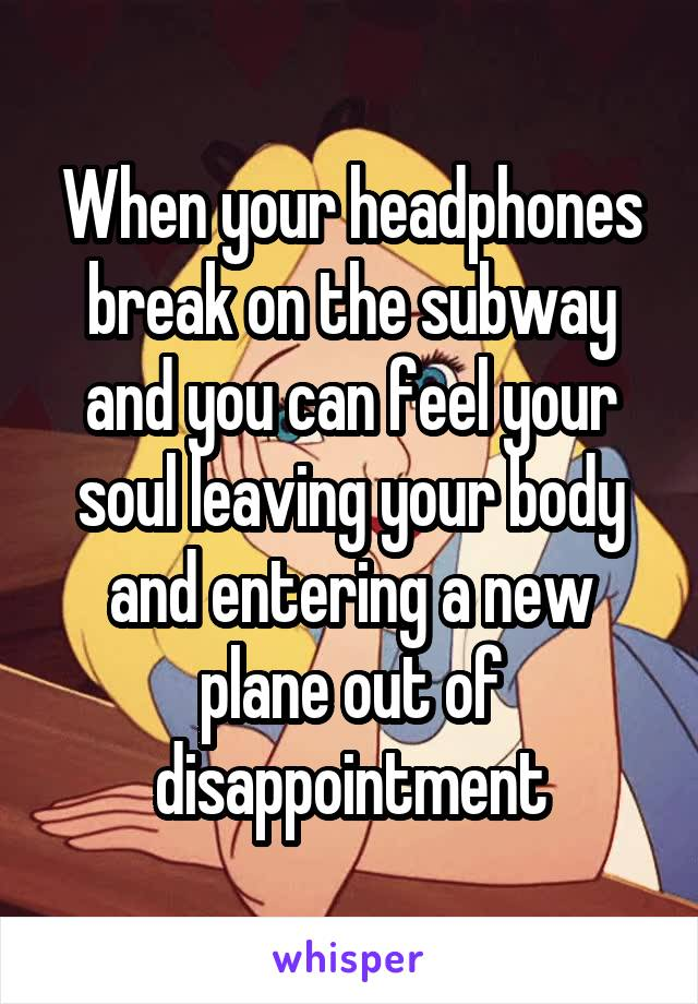 When your headphones break on the subway and you can feel your soul leaving your body and entering a new plane out of disappointment