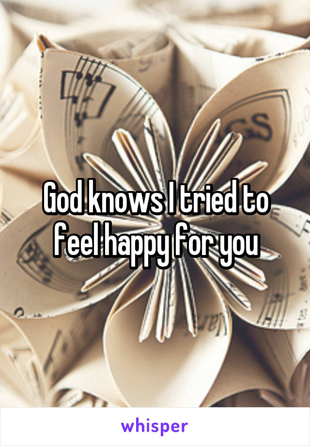 God knows I tried to feel happy for you