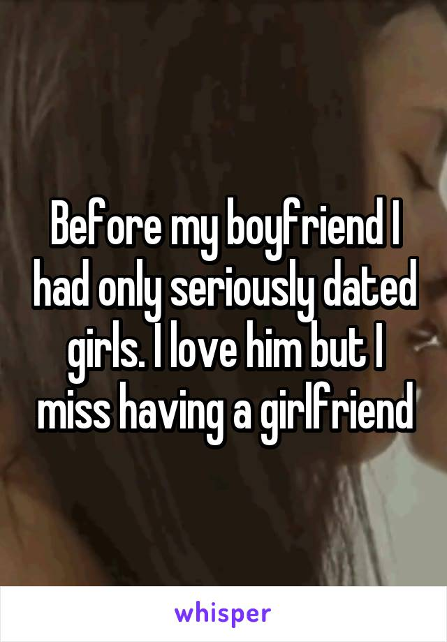 Before my boyfriend I had only seriously dated girls. I love him but I miss having a girlfriend