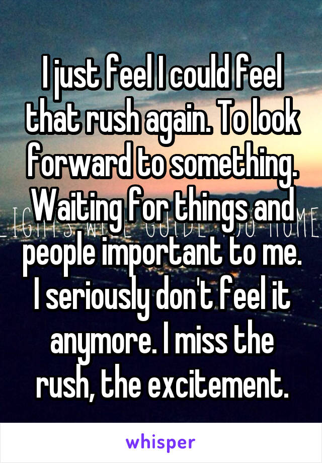 I just feel I could feel that rush again. To look forward to something. Waiting for things and people important to me. I seriously don't feel it anymore. I miss the rush, the excitement.