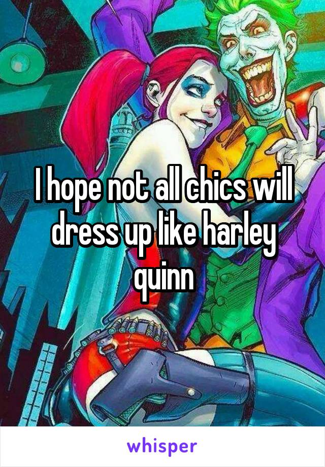 I hope not all chics will dress up like harley quinn