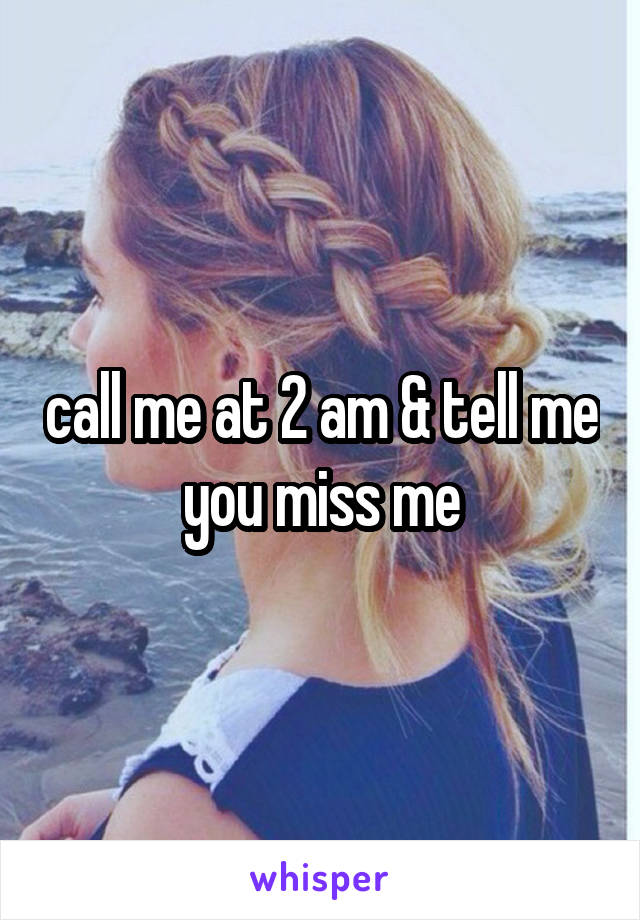 call me at 2 am & tell me you miss me