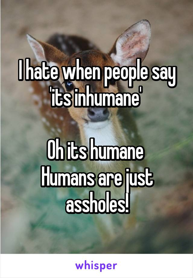 I hate when people say 'its inhumane'   Oh its humane  Humans are just assholes!