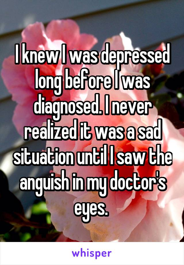 I knew I was depressed long before I was diagnosed. I never realized it was a sad situation until I saw the anguish in my doctor's eyes.