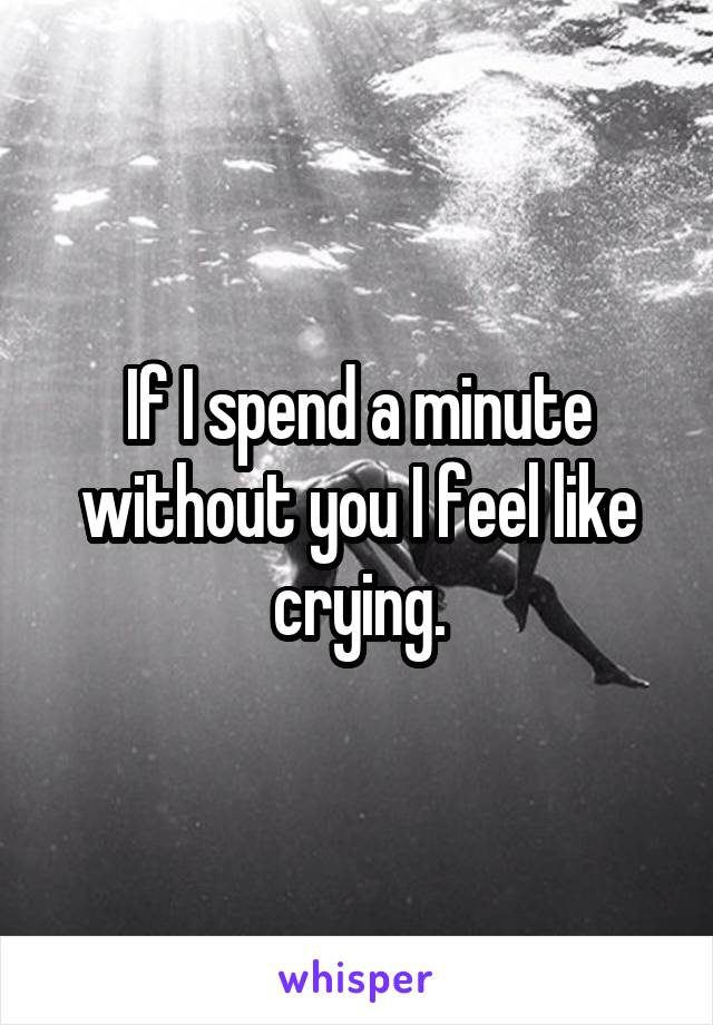 If I spend a minute without you I feel like crying.
