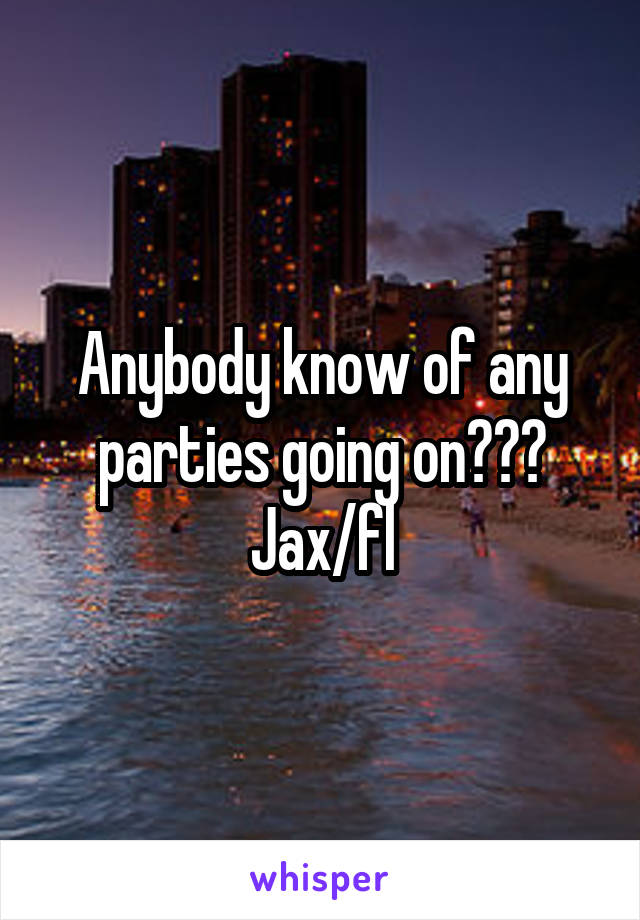 Anybody know of any parties going on??? Jax/fl