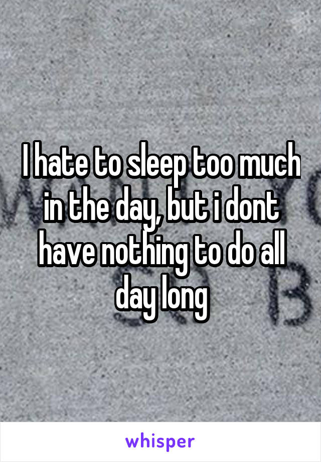 I hate to sleep too much in the day, but i dont have nothing to do all day long