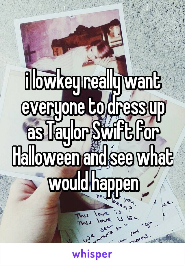 i lowkey really want everyone to dress up as Taylor Swift for Halloween and see what would happen