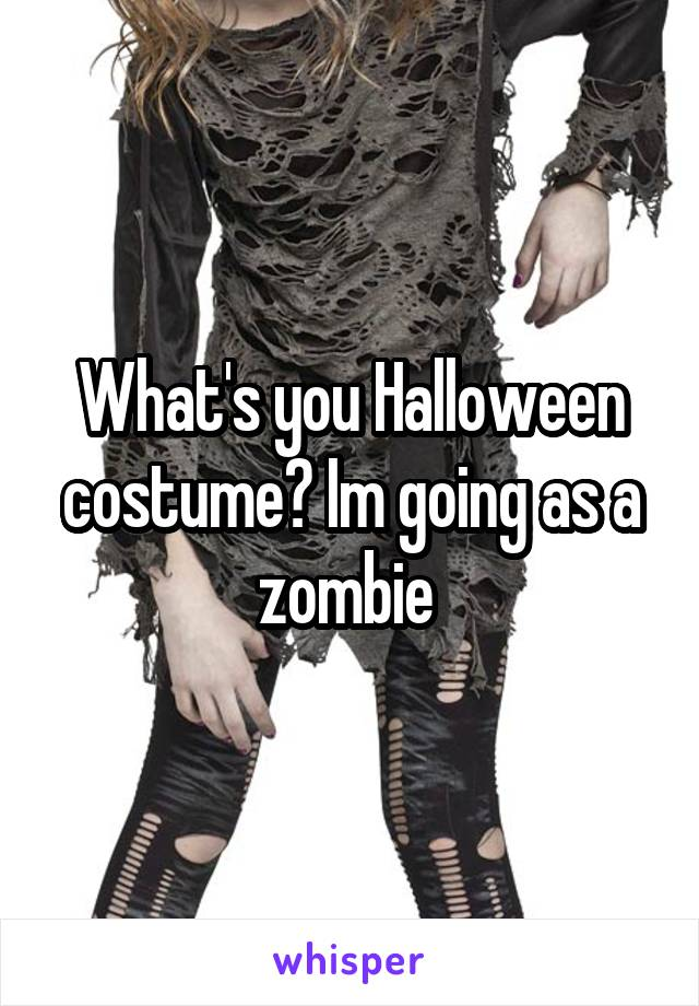 What's you Halloween costume? Im going as a zombie
