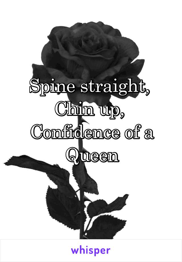 Spine straight,  Chin up,  Confidence of a Queen