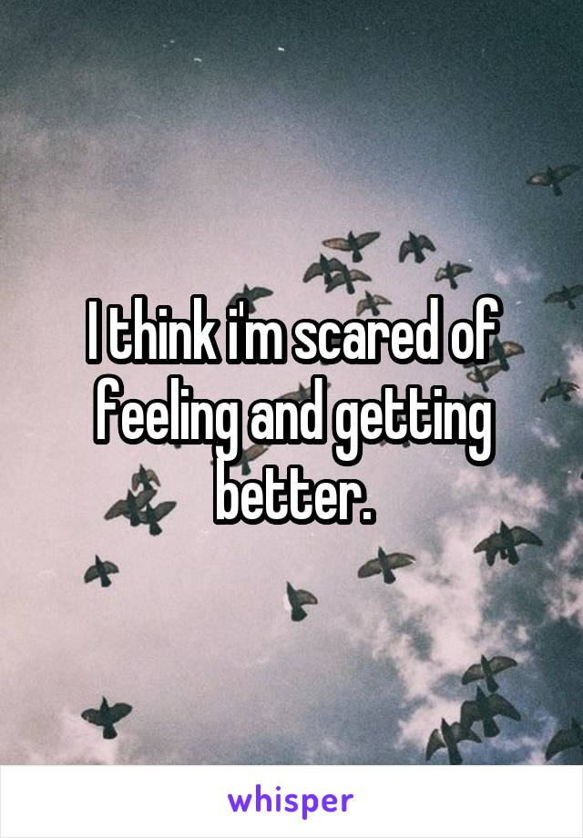 I think i'm scared of feeling and getting better.