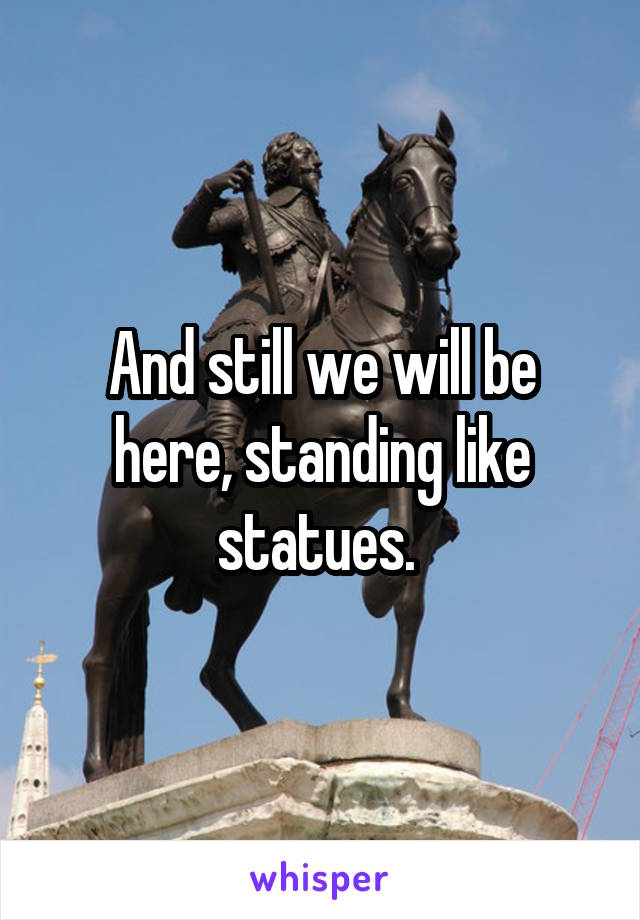 And still we will be here, standing like statues.
