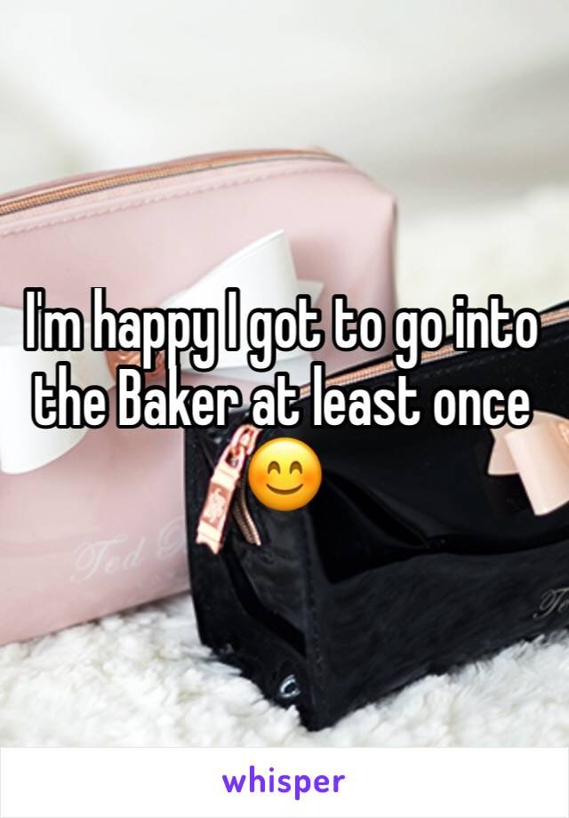 I'm happy I got to go into the Baker at least once 😊