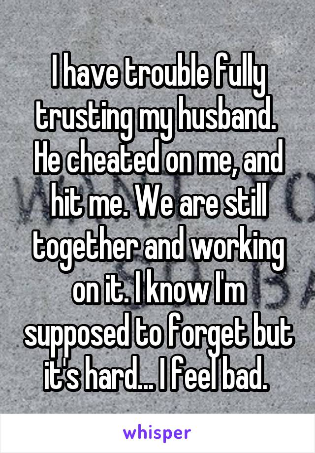 I have trouble fully trusting my husband.  He cheated on me, and hit me. We are still together and working on it. I know I'm supposed to forget but it's hard... I feel bad.