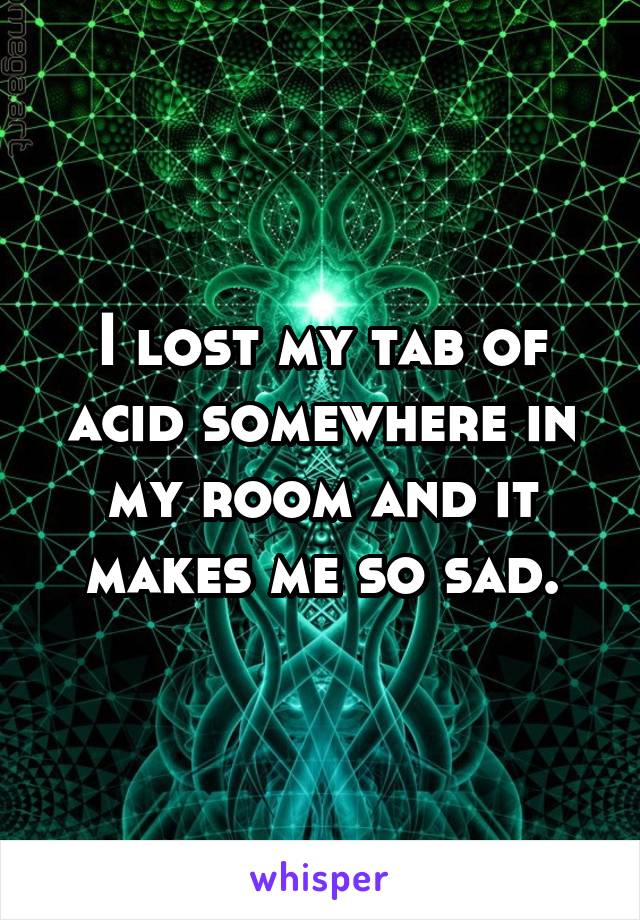 I lost my tab of acid somewhere in my room and it makes me so sad.