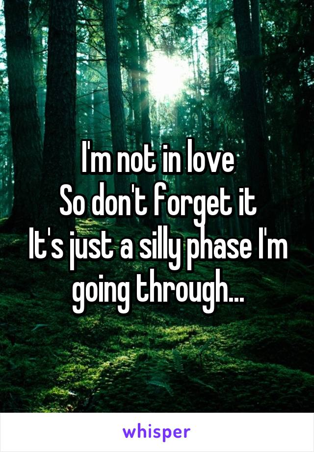 I'm not in love So don't forget it It's just a silly phase I'm going through...