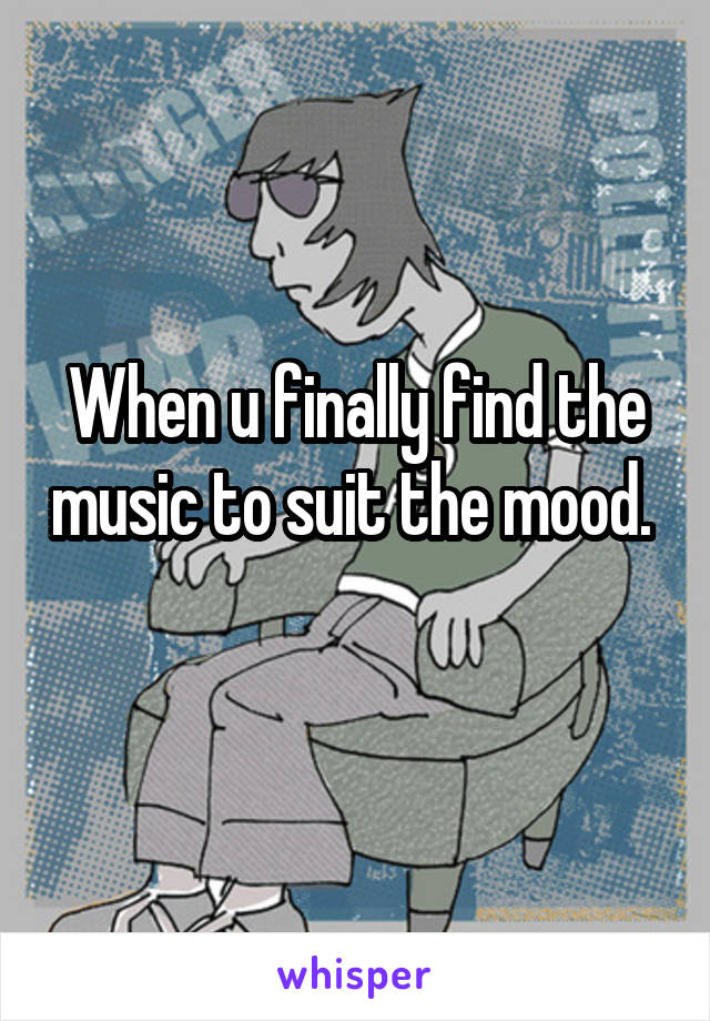 When u finally find the music to suit the mood.