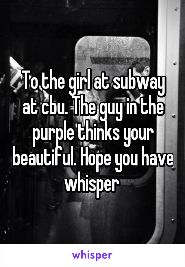 To the girl at subway at cbu. The guy in the purple thinks your beautiful. Hope you have whisper