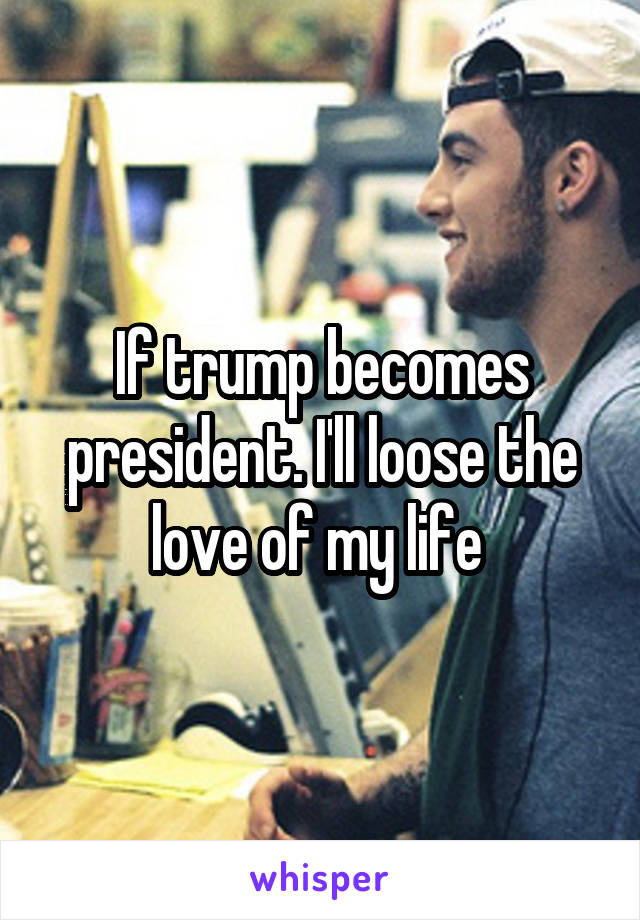 If trump becomes president. I'll loose the love of my life