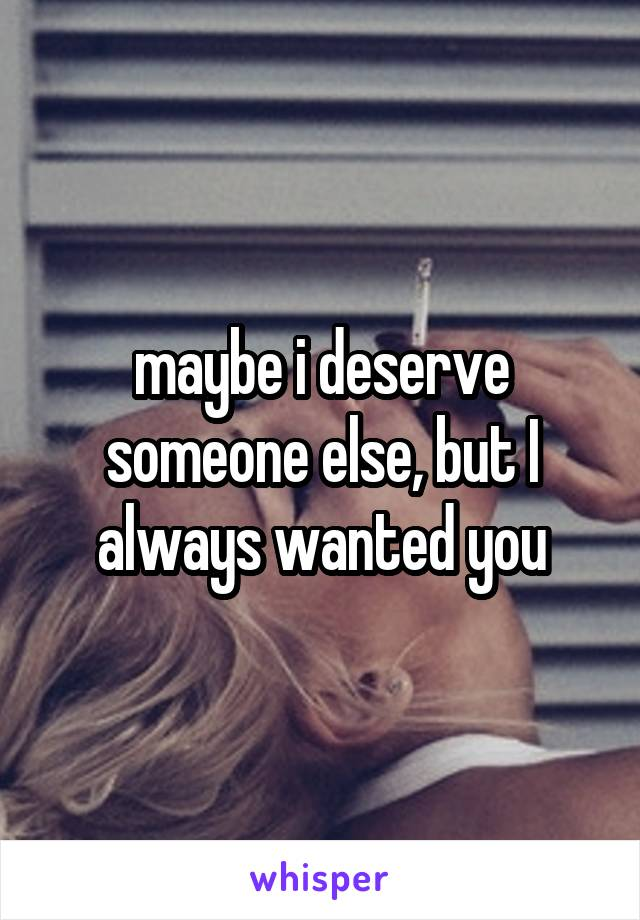 maybe i deserve someone else, but I always wanted you