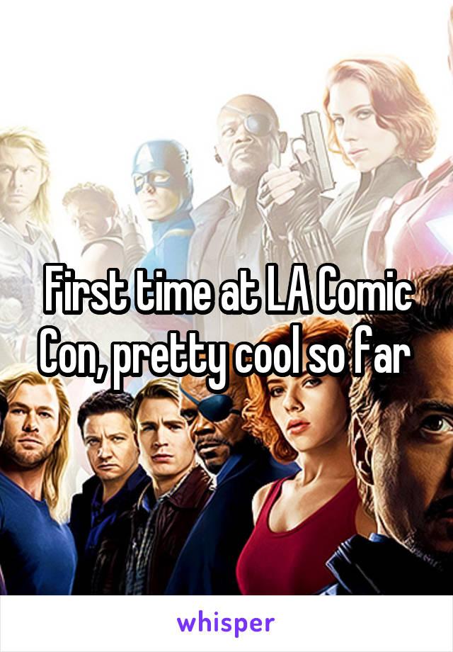First time at LA Comic Con, pretty cool so far