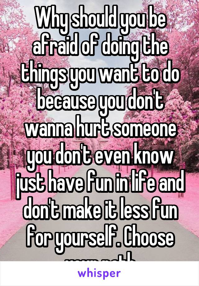 Why should you be afraid of doing the things you want to do because you don't wanna hurt someone you don't even know just have fun in life and don't make it less fun for yourself. Choose your path