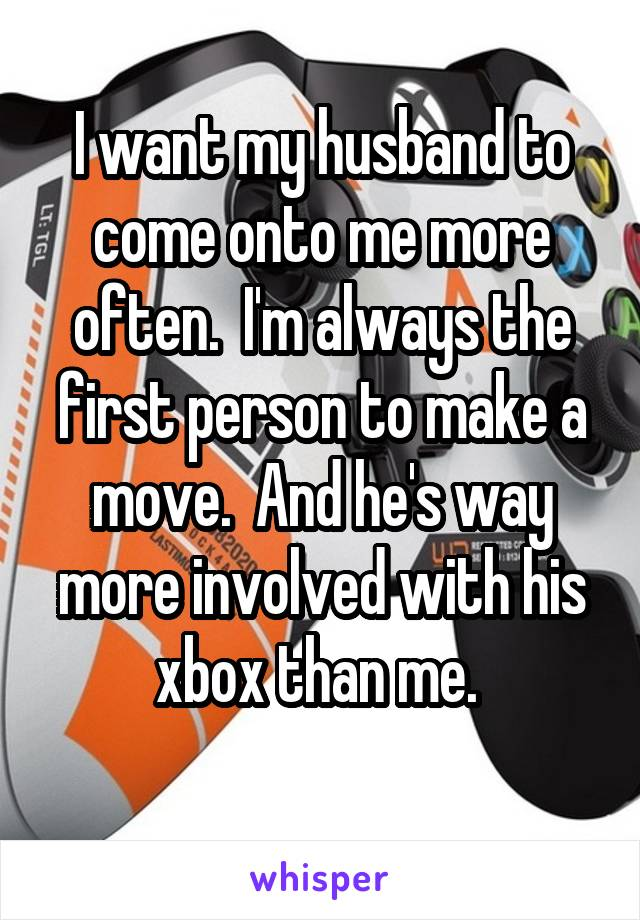 I want my husband to come onto me more often.  I'm always the first person to make a move.  And he's way more involved with his xbox than me.