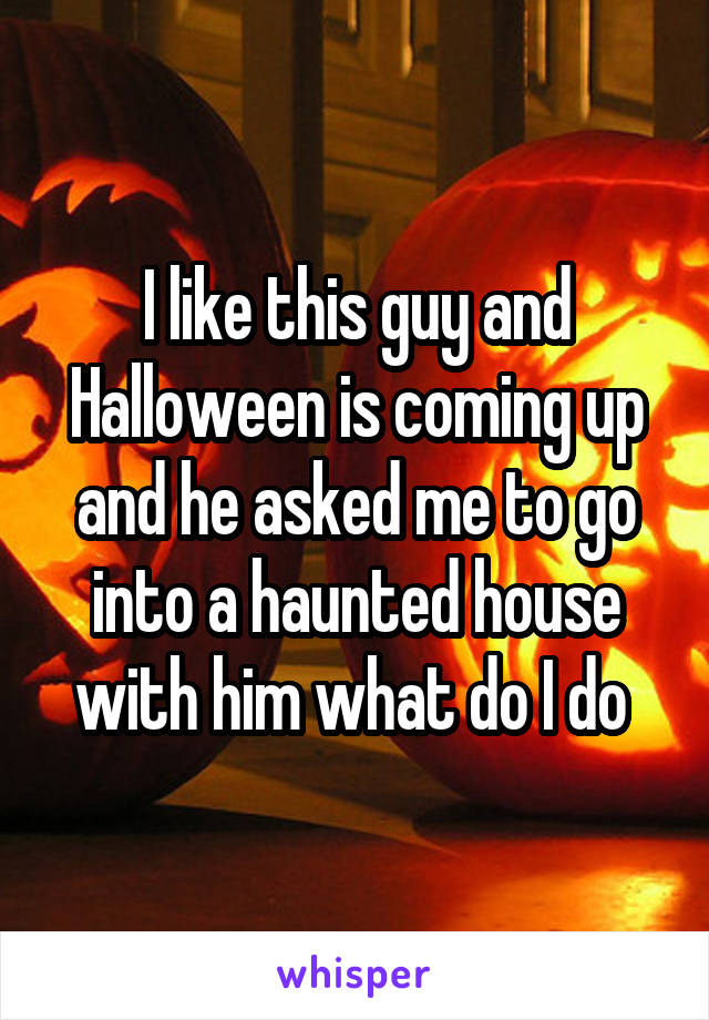 I like this guy and Halloween is coming up and he asked me to go into a haunted house with him what do I do