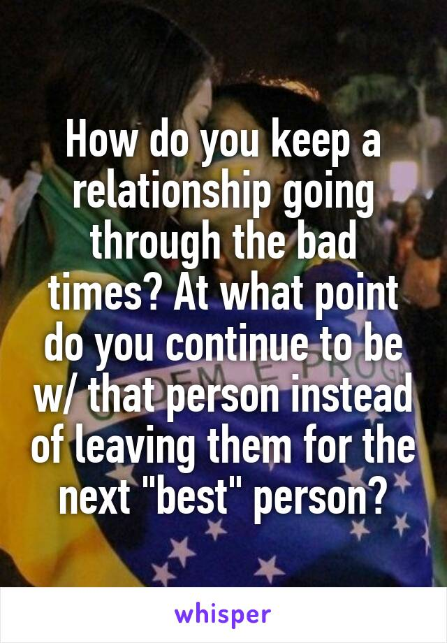"""How do you keep a relationship going through the bad times? At what point do you continue to be w/ that person instead of leaving them for the next """"best"""" person?"""