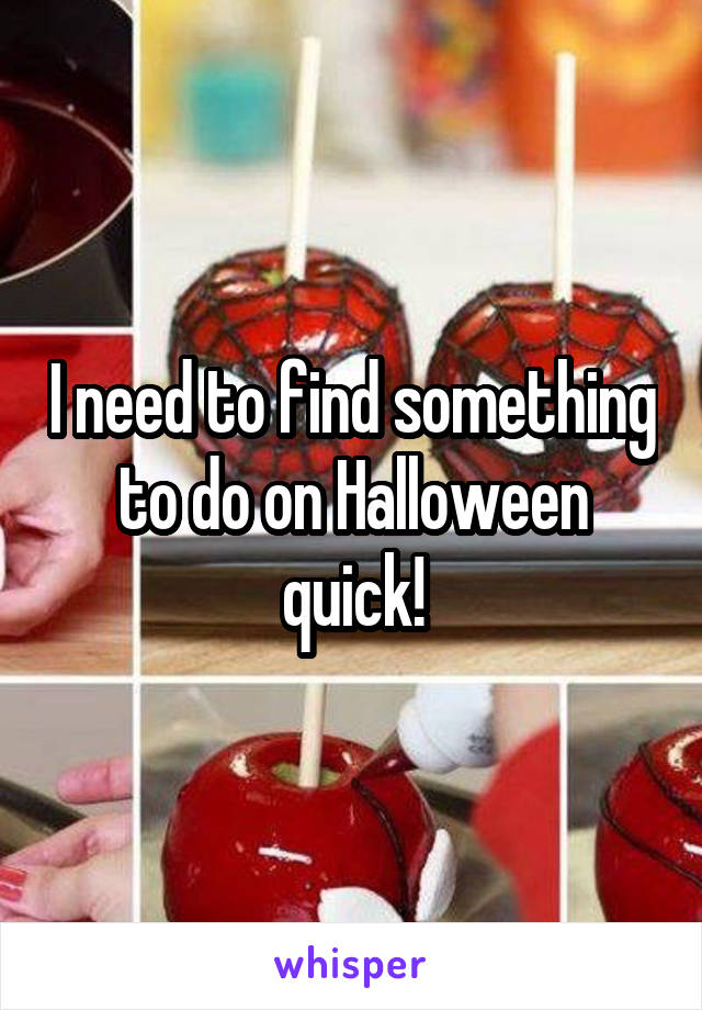 I need to find something to do on Halloween quick!
