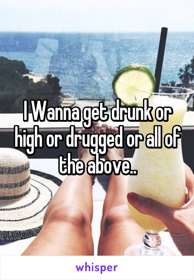 I Wanna get drunk or high or drugged or all of the above..