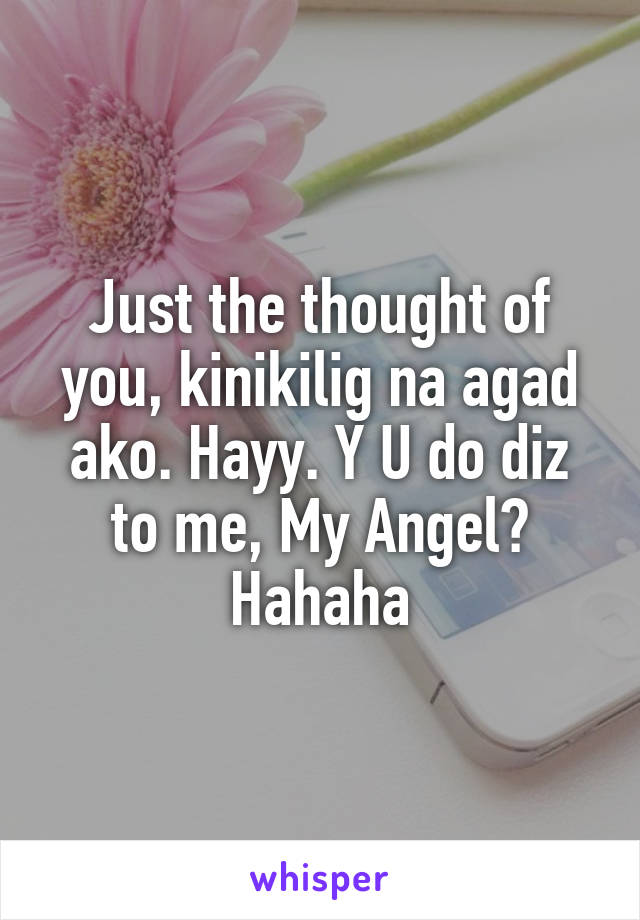Just the thought of you, kinikilig na agad ako. Hayy. Y U do diz to me, My Angel? Hahaha