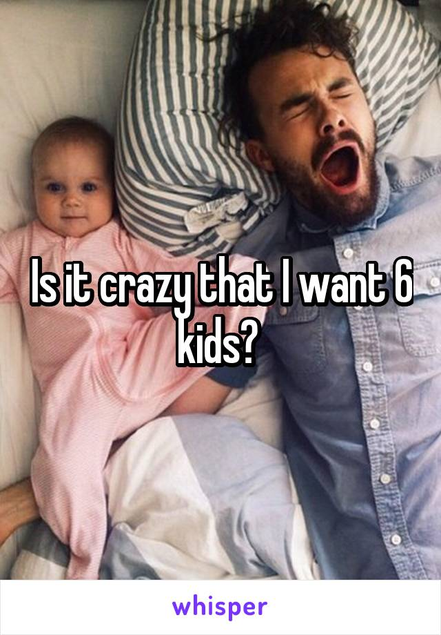 Is it crazy that I want 6 kids?