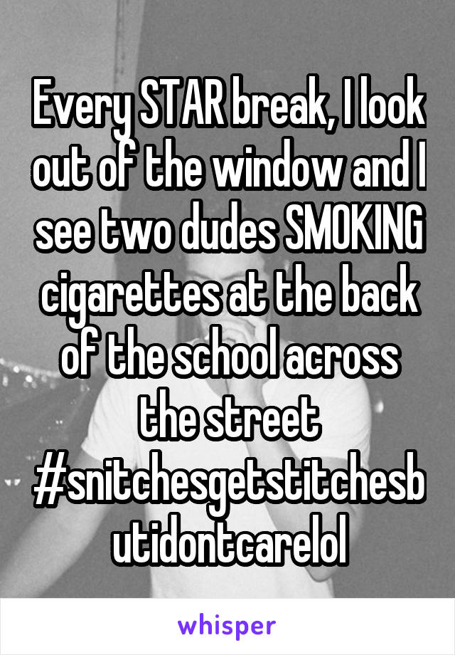 Every STAR break, I look out of the window and I see two dudes SMOKING cigarettes at the back of the school across the street #snitchesgetstitchesbutidontcarelol