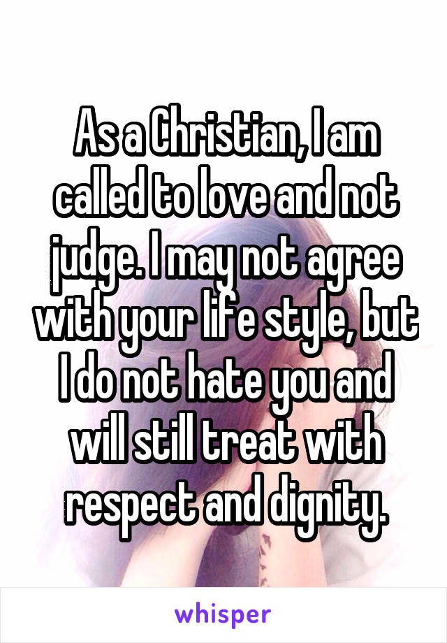As a Christian, I am called to love and not judge. I may not agree with your life style, but I do not hate you and will still treat with respect and dignity.