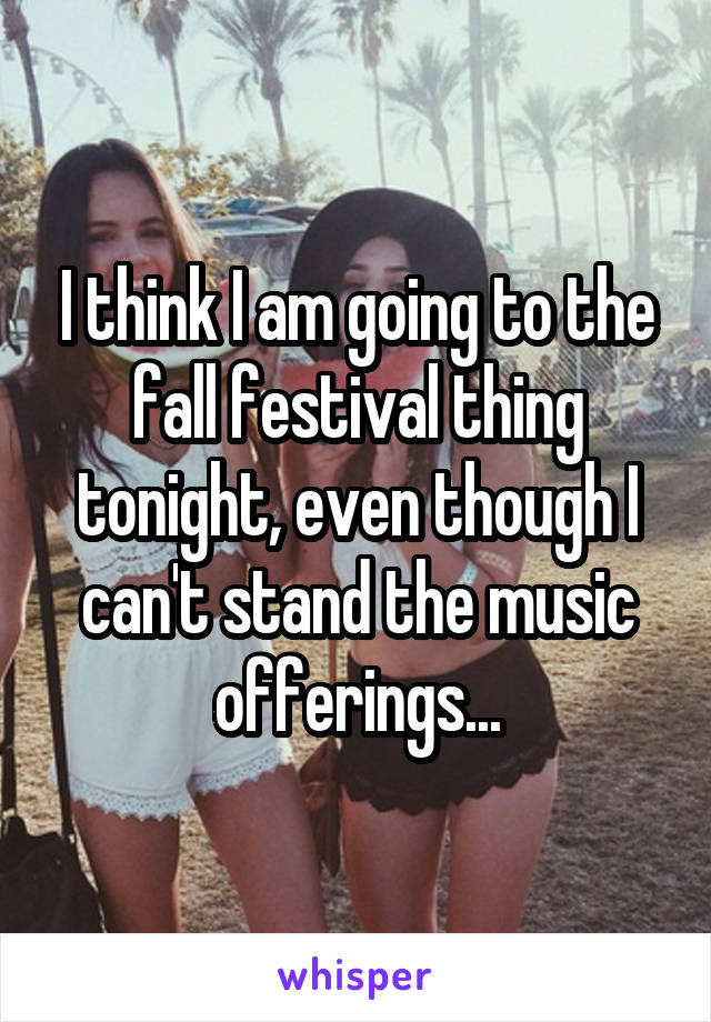 I think I am going to the fall festival thing tonight, even though I can't stand the music offerings...