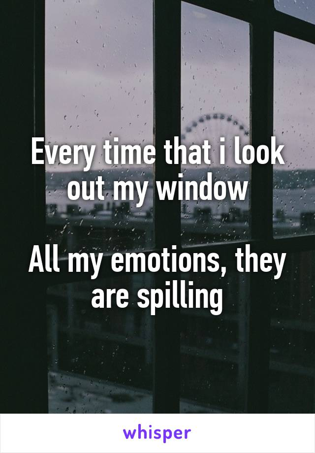Every time that i look out my window  All my emotions, they are spilling