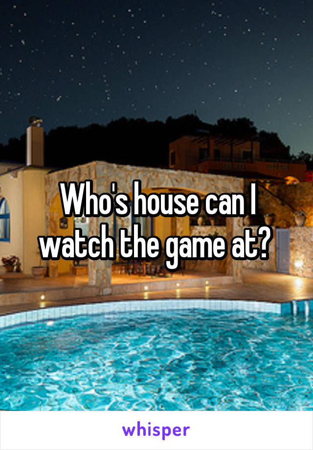 Who's house can I watch the game at?