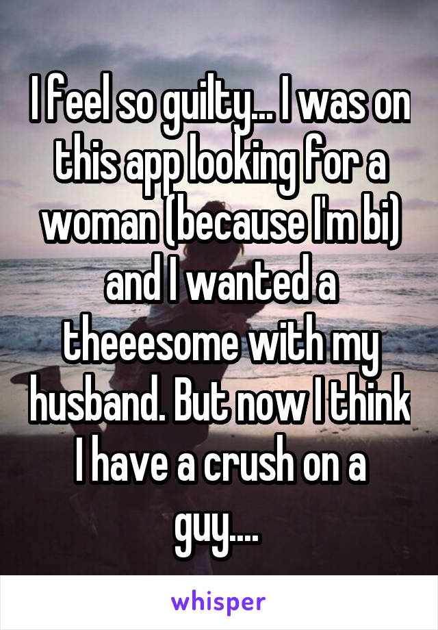 I feel so guilty... I was on this app looking for a woman (because I'm bi) and I wanted a theeesome with my husband. But now I think I have a crush on a guy....