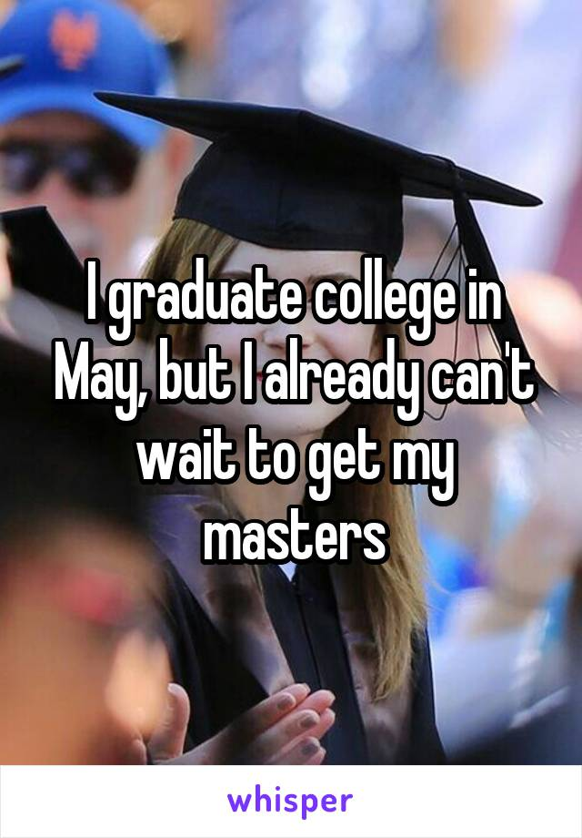 I graduate college in May, but I already can't wait to get my masters