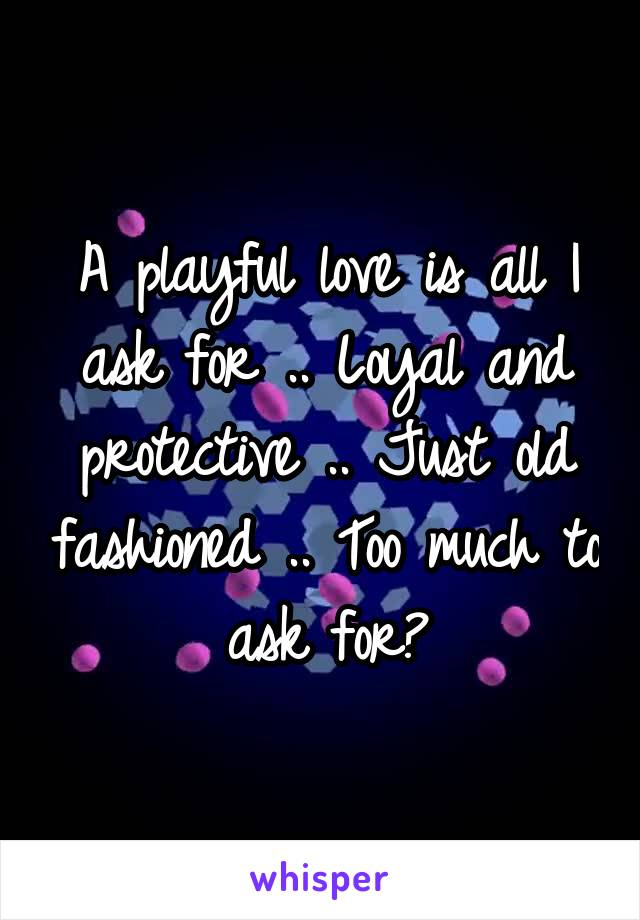 A playful love is all I ask for .. Loyal and protective .. Just old fashioned .. Too much to ask for?
