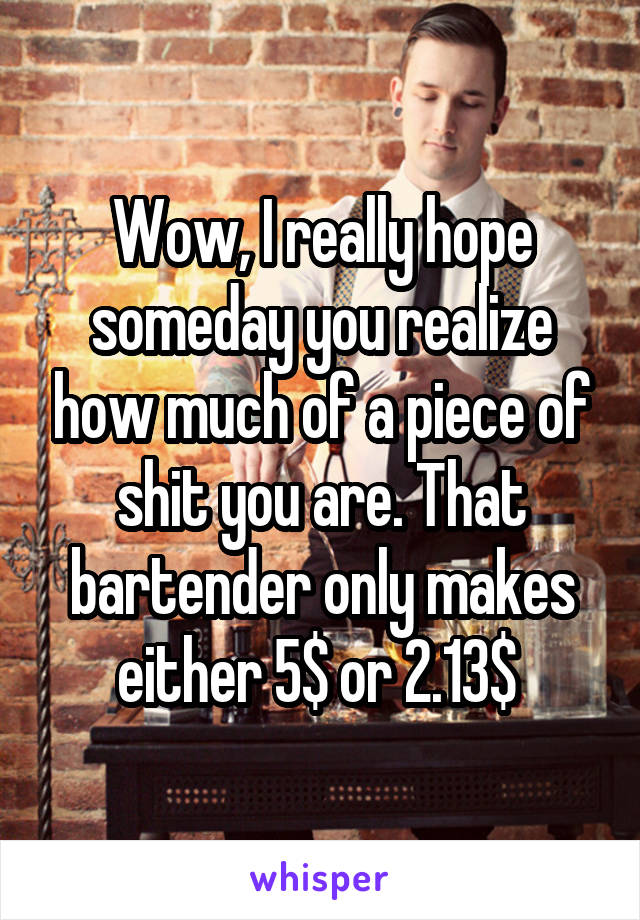 Wow, I really hope someday you realize how much of a piece of shit you are. That bartender only makes either 5$ or 2.13$