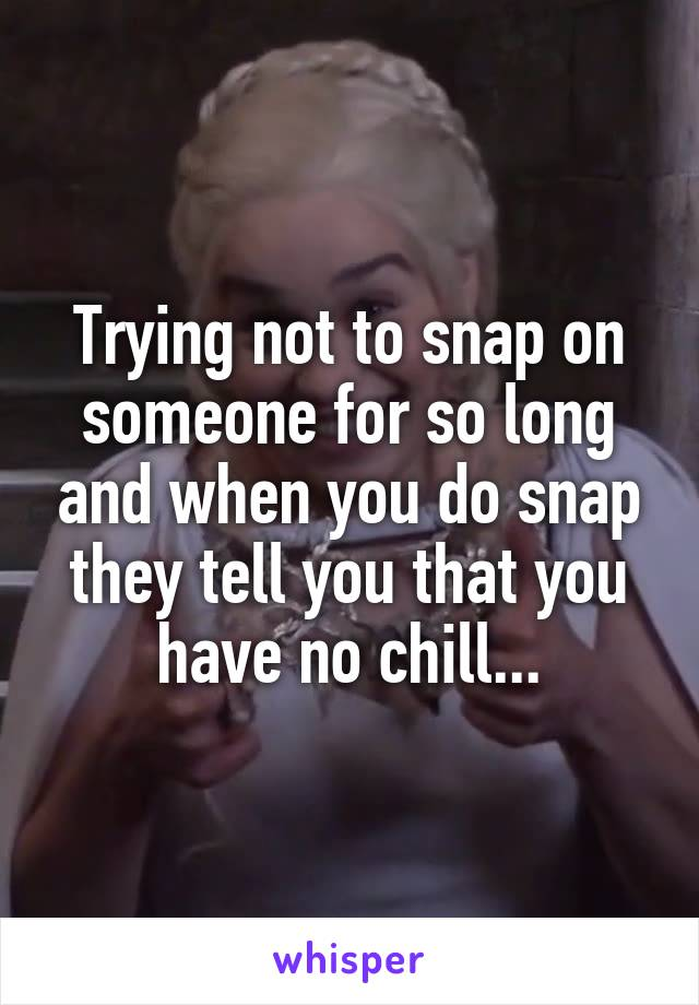 Trying not to snap on someone for so long and when you do snap they tell you that you have no chill...