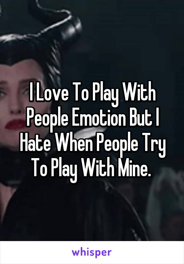 I Love To Play With People Emotion But I Hate When People Try To Play With Mine.