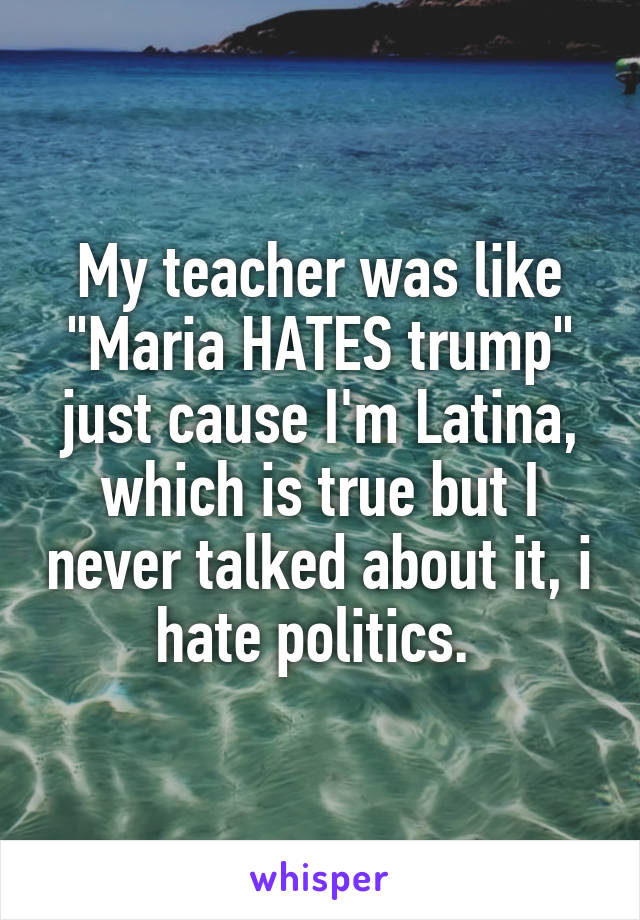 """My teacher was like """"Maria HATES trump"""" just cause I'm Latina, which is true but I never talked about it, i hate politics."""