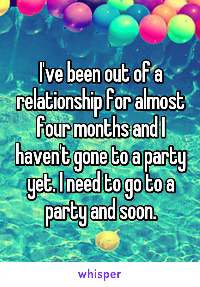 I've been out of a relationship for almost four months and I haven't gone to a party yet. I need to go to a party and soon.