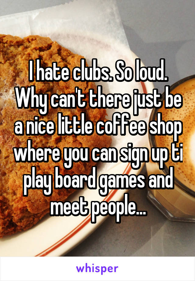 I hate clubs. So loud. Why can't there just be a nice little coffee shop where you can sign up ti play board games and meet people...