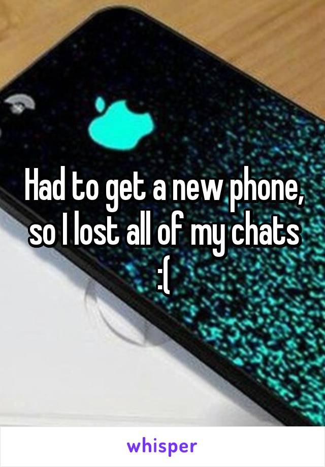 Had to get a new phone, so I lost all of my chats :(