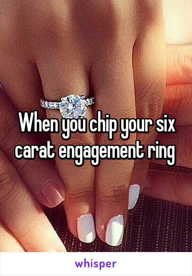 When you chip your six carat engagement ring